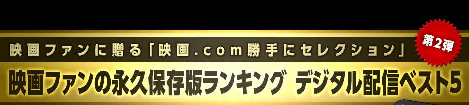 映画ファンに贈る「映画.com勝手にセレクション」第2弾 映画ファンの永久保存版ランキング デジタル配信ベスト5