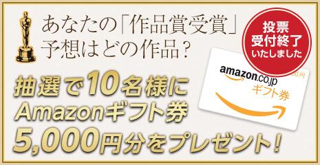 あなたの「作品賞受賞」予想はどの作品?抽選で10名様に Amazonギフト券 5,000円分をプレゼント!募集締切 2/26(日) 23時59分59秒 まで